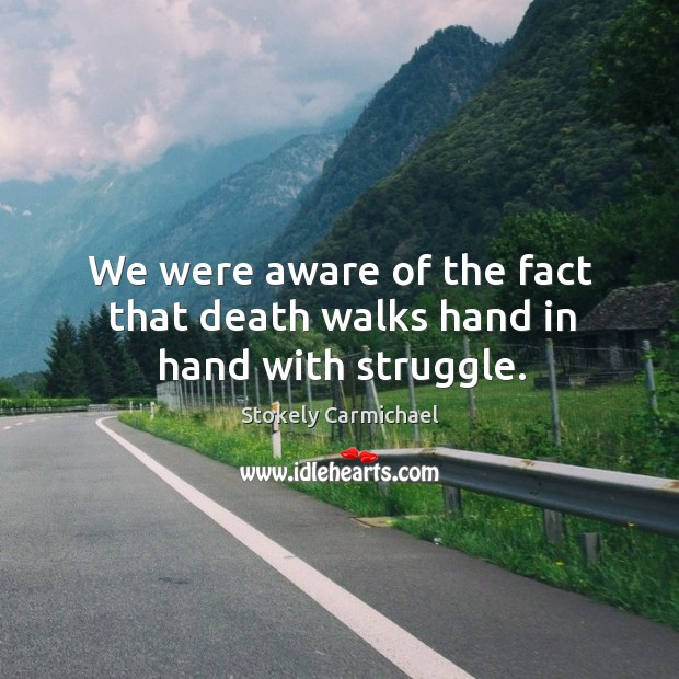 We were aware of the fact that death walks hand in hand with struggle. Stokely Carmichael Picture Quote