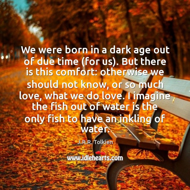We were born in a dark age out of due time (for Water Quotes Image