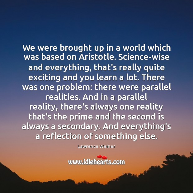 We were brought up in a world which was based on Aristotle. Lawrence Weiner Picture Quote