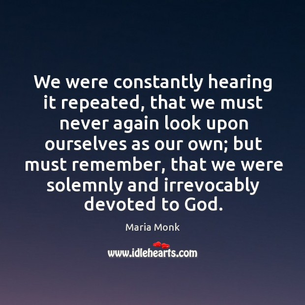 We were constantly hearing it repeated, that we must never again look upon ourselves as our own.. Image