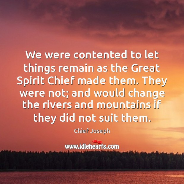 We were contented to let things remain as the Great Spirit Chief Chief Joseph Picture Quote