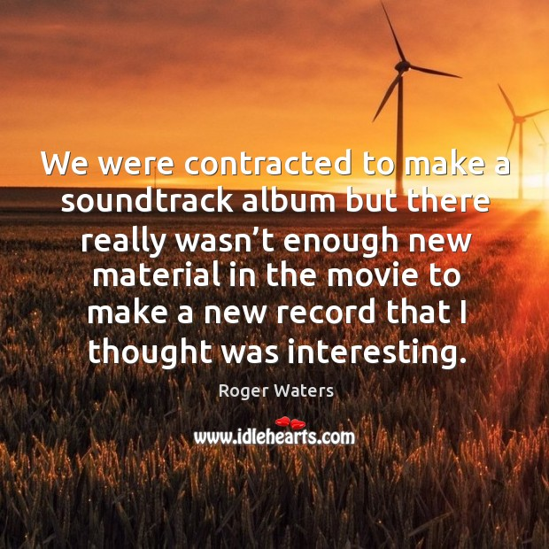 We were contracted to make a soundtrack album but there really wasn't enough new Roger Waters Picture Quote