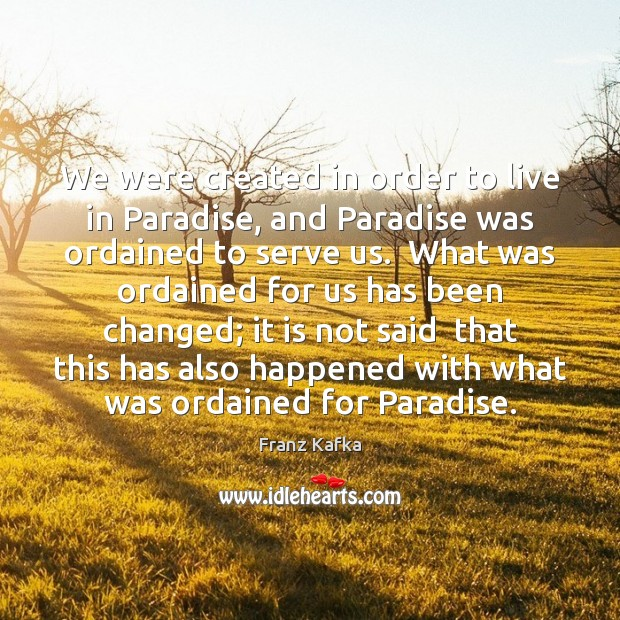 We were created in order to live in Paradise, and Paradise was Franz Kafka Picture Quote