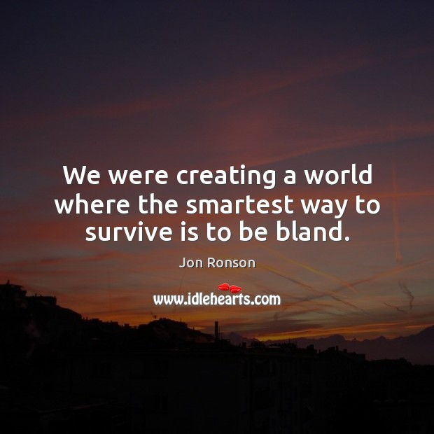 We were creating a world where the smartest way to survive is to be bland. Jon Ronson Picture Quote