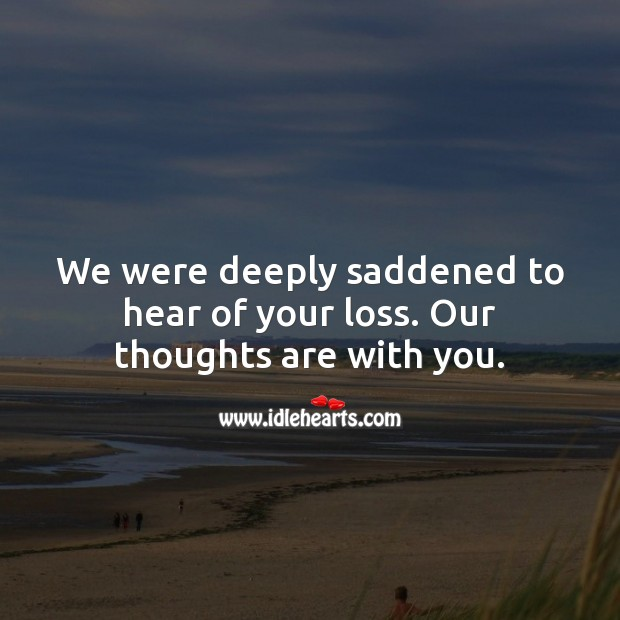 We were deeply saddened to hear of your loss. Our thoughts are with you. Sympathy Messages Image