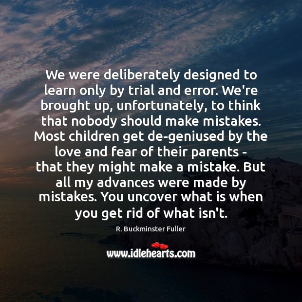 We were deliberately designed to learn only by trial and error. We're R. Buckminster Fuller Picture Quote