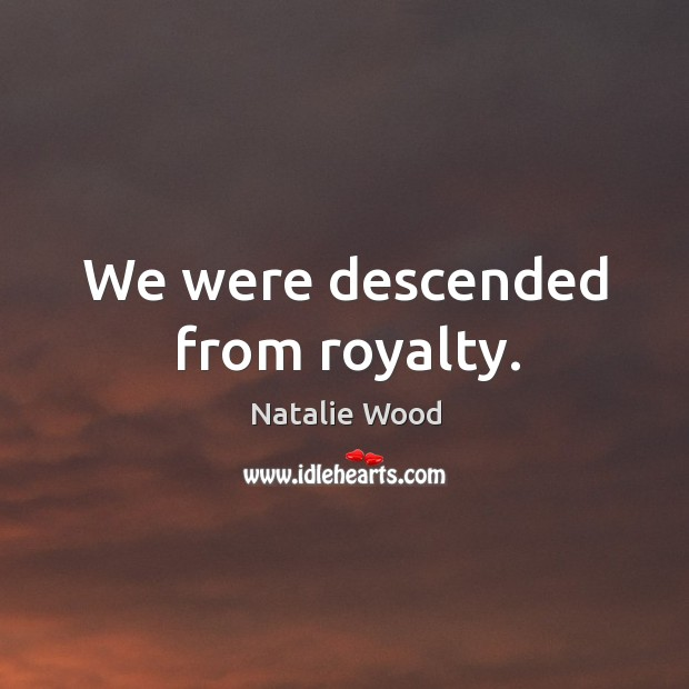 We were descended from royalty. Natalie Wood Picture Quote