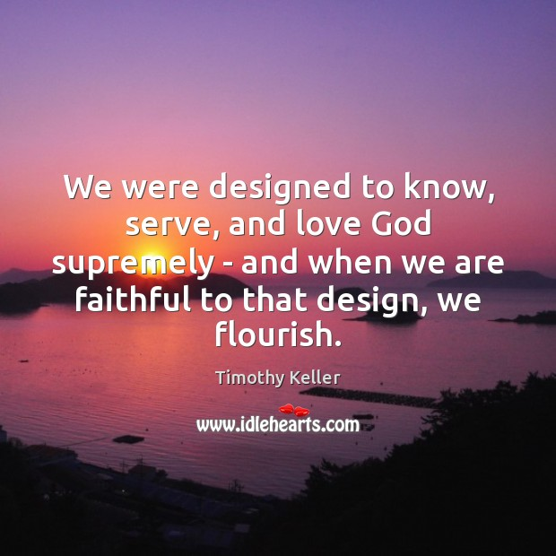Image, We were designed to know, serve, and love God supremely – and
