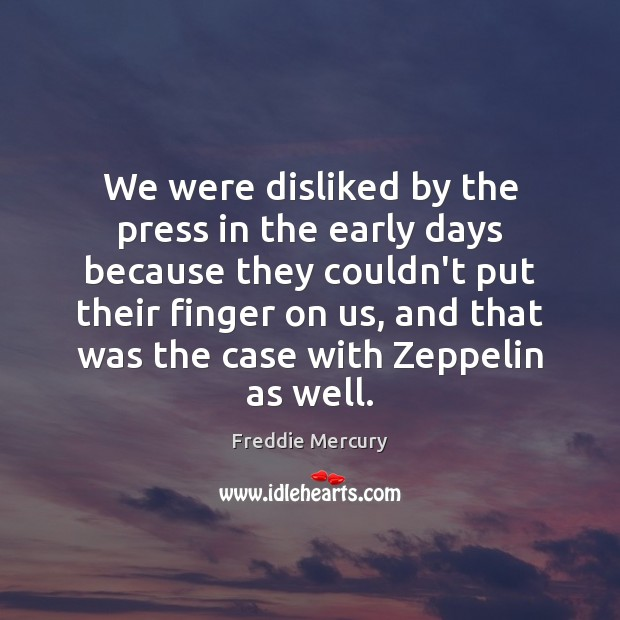 We were disliked by the press in the early days because they Freddie Mercury Picture Quote