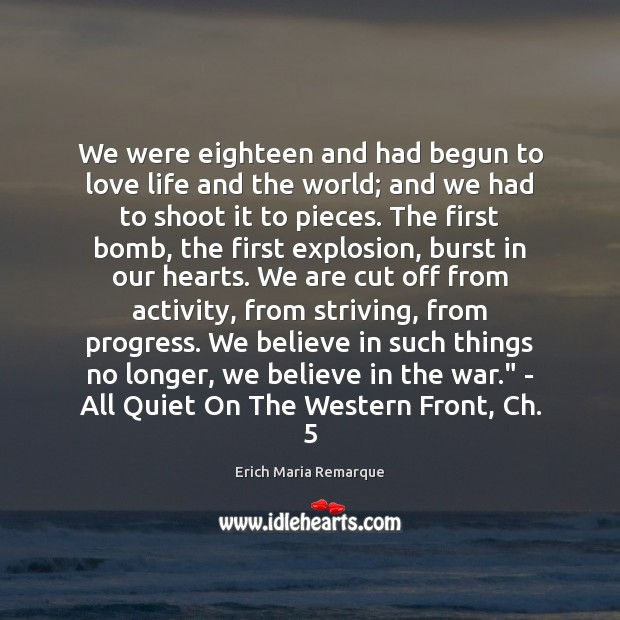 We were eighteen and had begun to love life and the world; Erich Maria Remarque Picture Quote