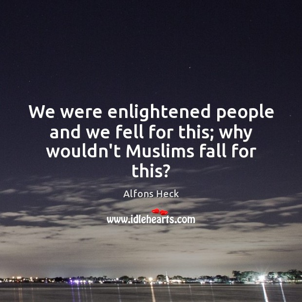 Image, We were enlightened people and we fell for this; why wouldn't Muslims fall for this?