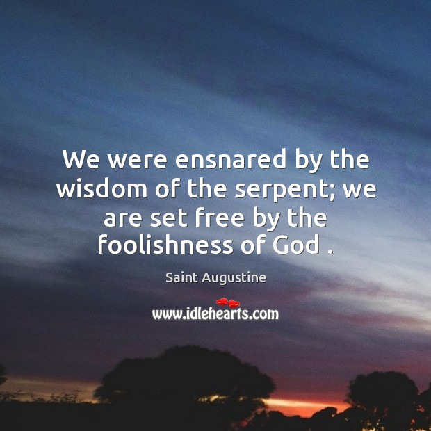 We were ensnared by the wisdom of the serpent; we are set free by the foolishness of God . Image