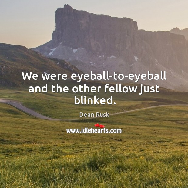 We were eyeball-to-eyeball and the other fellow just blinked. Image