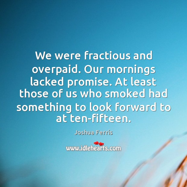 We were fractious and overpaid. Our mornings lacked promise. At least those Joshua Ferris Picture Quote