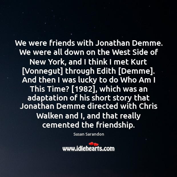 We were friends with Jonathan Demme. We were all down on the Susan Sarandon Picture Quote