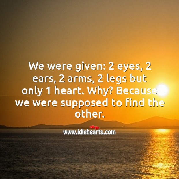 We were given: 2 eyes, 2 ears, 2 arms, 2 legs but only 1 heart. Love Quotes Image