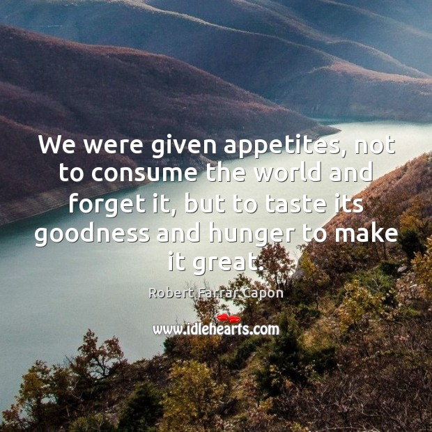 We were given appetites, not to consume the world and forget it, Image