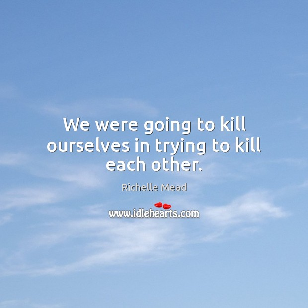 We were going to kill ourselves in trying to kill each other. Image