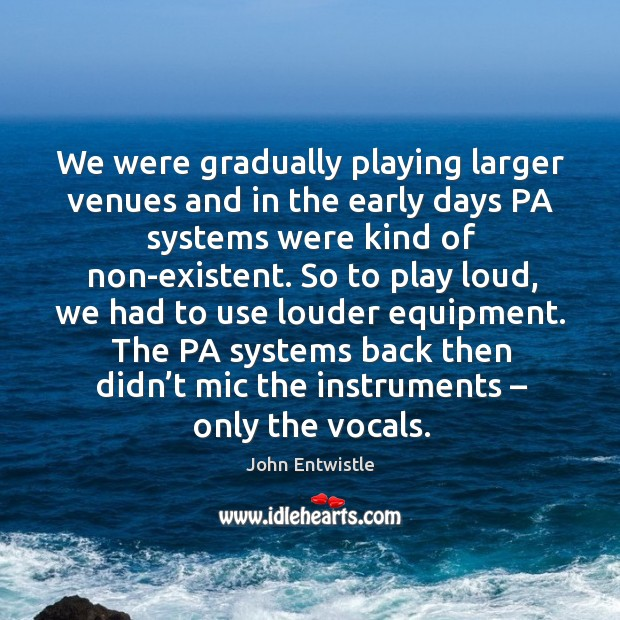 Image, We were gradually playing larger venues and in the early days pa systems were kind of non-existent.