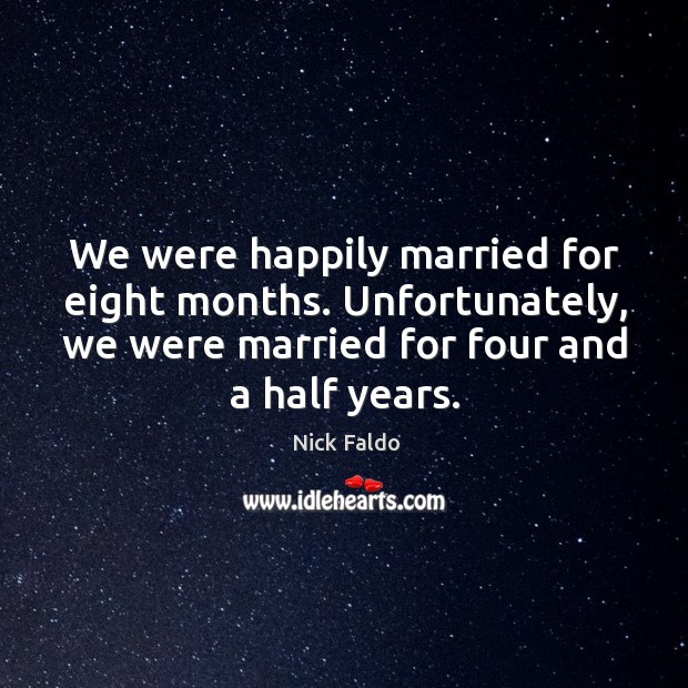 We were happily married for eight months. Unfortunately, we were married for four and a half years. Nick Faldo Picture Quote