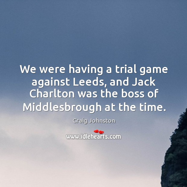 We were having a trial game against leeds, and jack charlton was the boss of middlesbrough at the time. Image