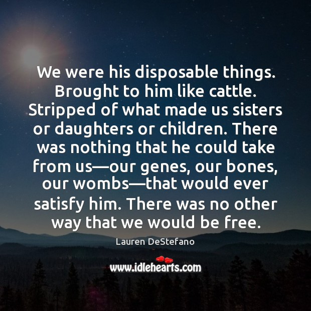 We were his disposable things. Brought to him like cattle. Stripped of Lauren DeStefano Picture Quote