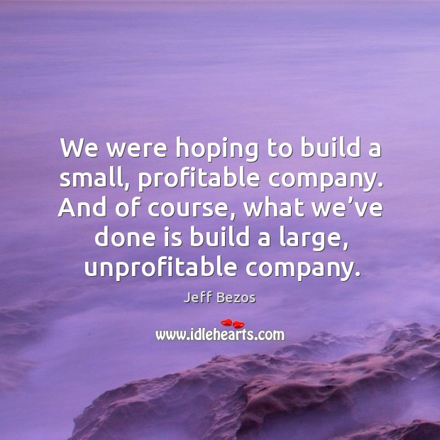 We were hoping to build a small, profitable company. And of course, what we've done is build a large, unprofitable company. Image