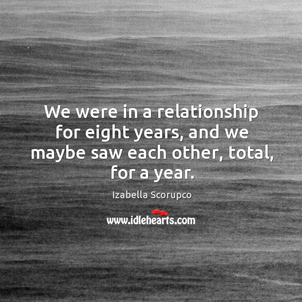 We were in a relationship for eight years, and we maybe saw each other, total, for a year. Image