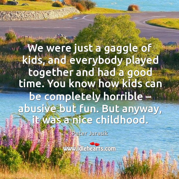 We were just a gaggle of kids, and everybody played together and had a good time. Image