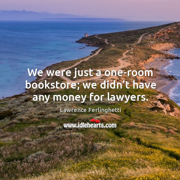 We were just a one-room bookstore; we didn't have any money for lawyers. Lawrence Ferlinghetti Picture Quote