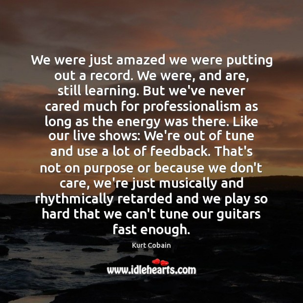 We were just amazed we were putting out a record. We were, Kurt Cobain Picture Quote
