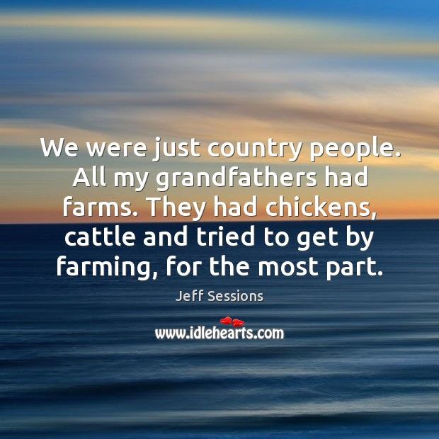 We were just country people. All my grandfathers had farms. They had Jeff Sessions Picture Quote