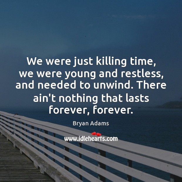 We were just killing time, we were young and restless, and needed Image