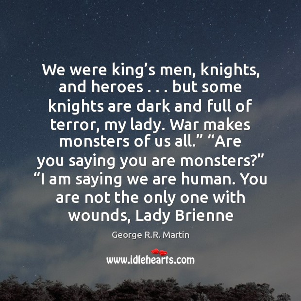 We were king's men, knights, and heroes . . . but some knights are George R.R. Martin Picture Quote
