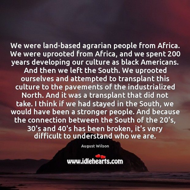 We were land-based agrarian people from Africa. We were uprooted from Africa, August Wilson Picture Quote