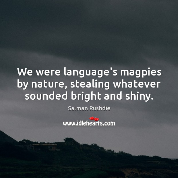 We were language's magpies by nature, stealing whatever sounded bright and shiny. Salman Rushdie Picture Quote