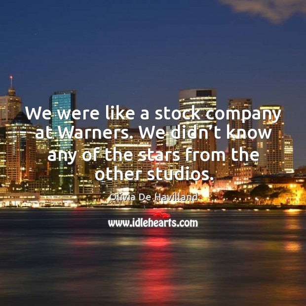 We were like a stock company at warners. We didn't know any of the stars from the other studios. Image