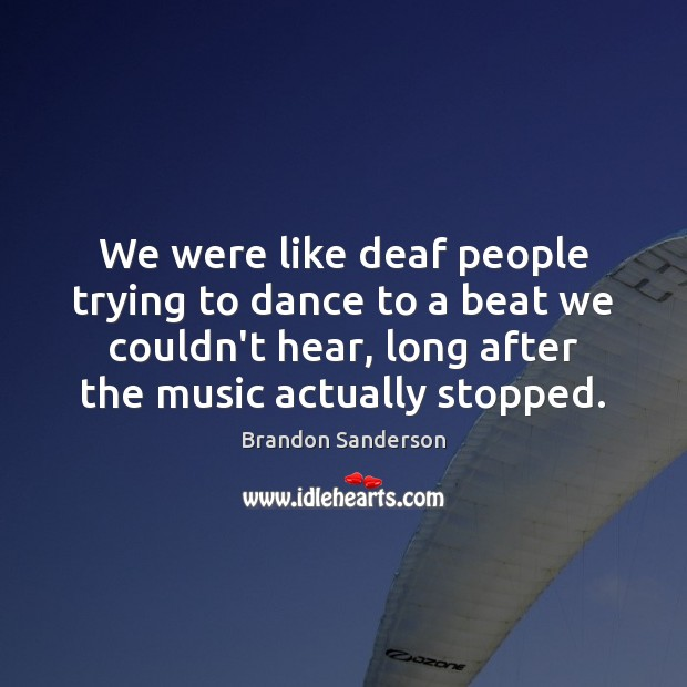 We were like deaf people trying to dance to a beat we Brandon Sanderson Picture Quote