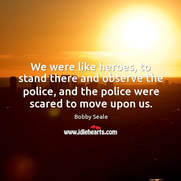 We were like heroes, to stand there and observe the police, and the police were scared to move upon us. Image