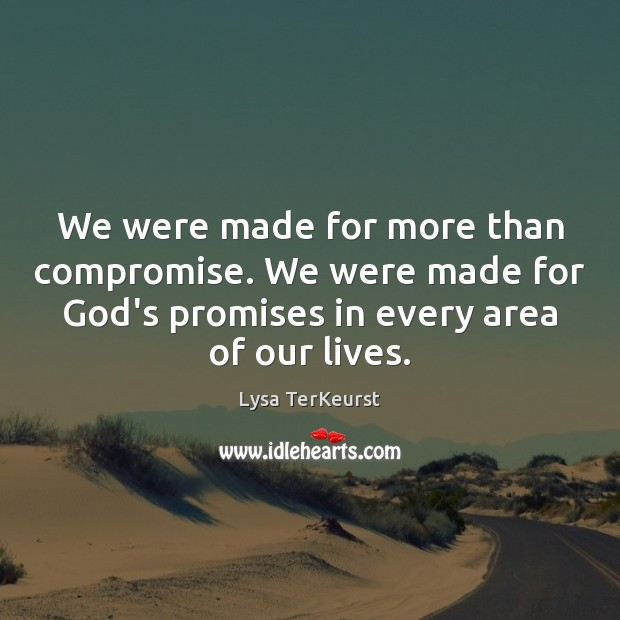We were made for more than compromise. We were made for God's Lysa TerKeurst Picture Quote