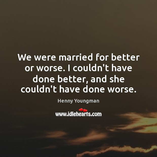 Image, We were married for better or worse. I couldn't have done better,