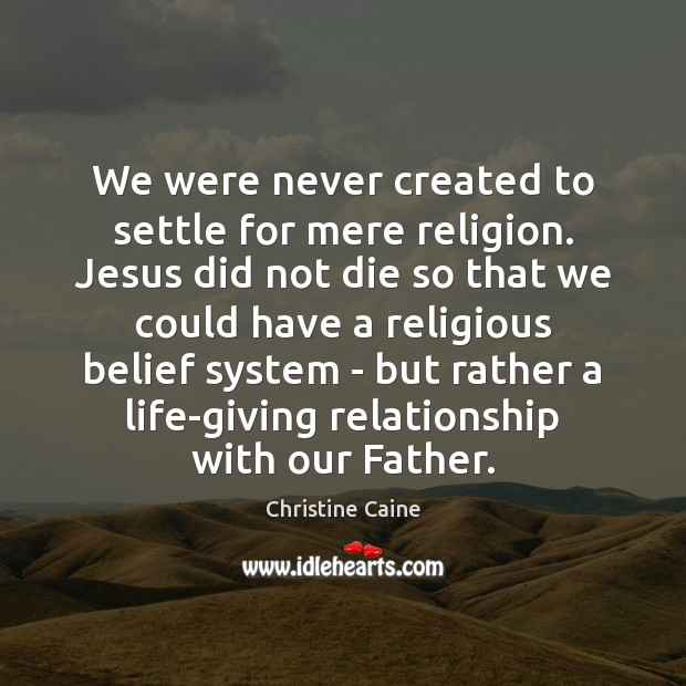 We were never created to settle for mere religion. Jesus did not Image