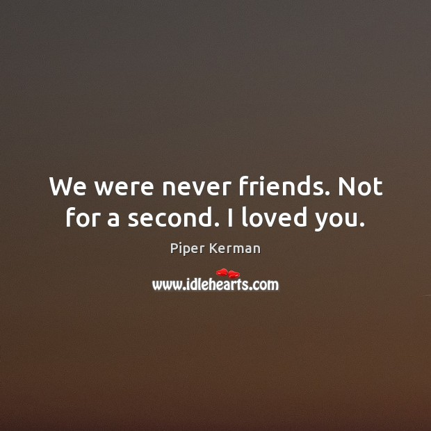 Image, We were never friends. Not for a second. I loved you.