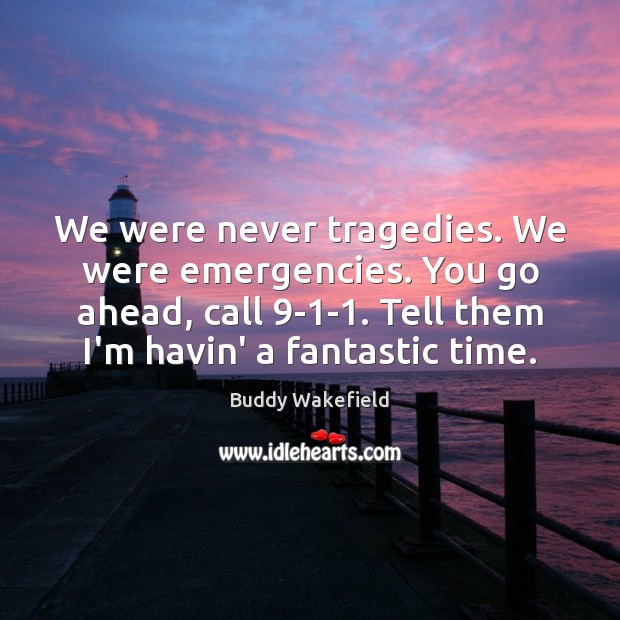 Image, We were never tragedies. We were emergencies. You go ahead, call 9-1