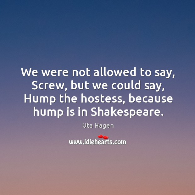 We were not allowed to say, screw, but we could say, hump the hostess, because hump is in shakespeare. Image