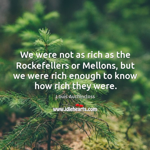 We were not as rich as the rockefellers or mellons, but we were rich enough to know how rich they were. Image