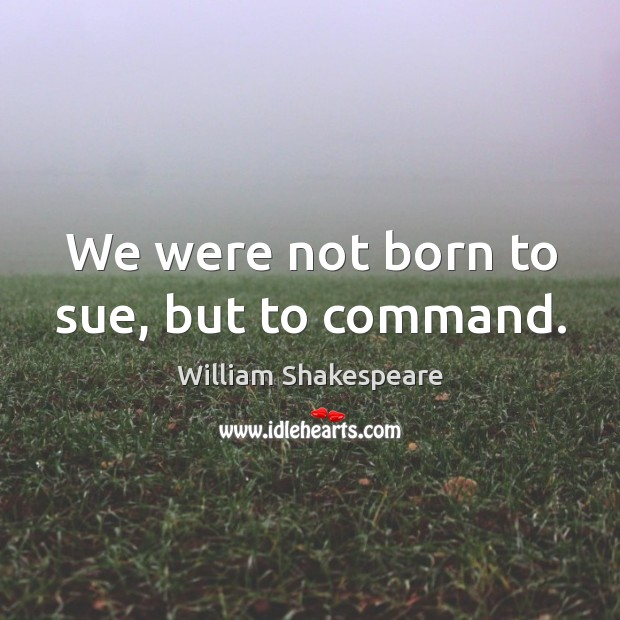 We were not born to sue, but to command. Image