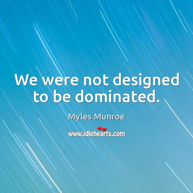 We were not designed to be dominated. Myles Munroe Picture Quote