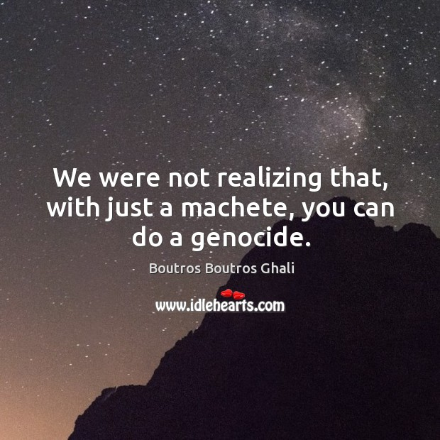 We were not realizing that, with just a machete, you can do a genocide. Image
