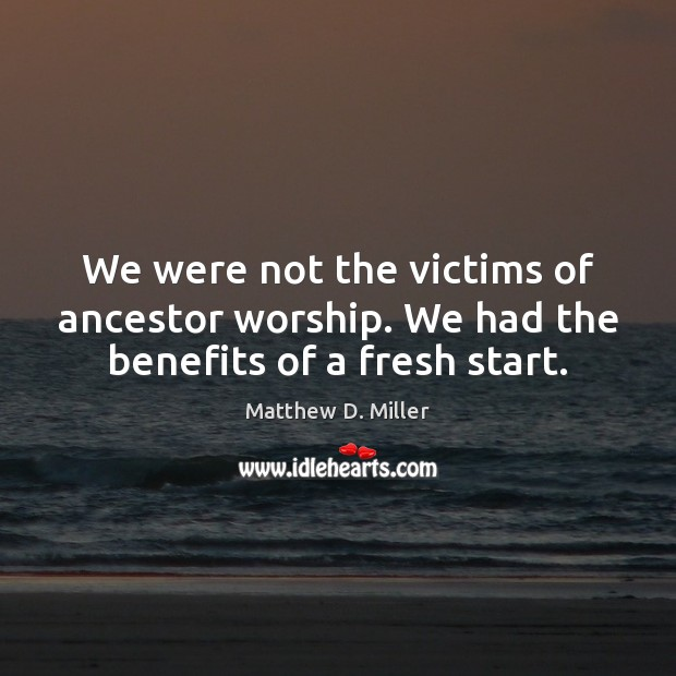 Image, We were not the victims of ancestor worship. We had the benefits of a fresh start.